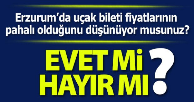 Erzurum'da uçak biletlerinin pahalı olduğunu düşünüyor musunuz?
