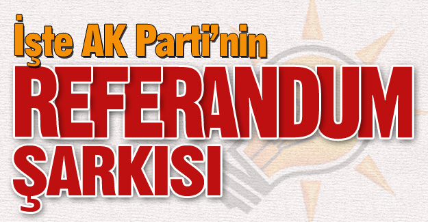 İşte AK Parti'nin referandum şarkısı!