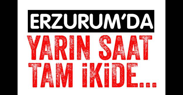 Erzurum'da yarın saat ikide...