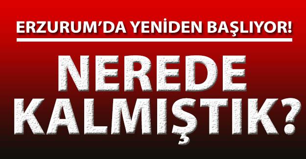 Erzurum'da yeniden başlıyor!..