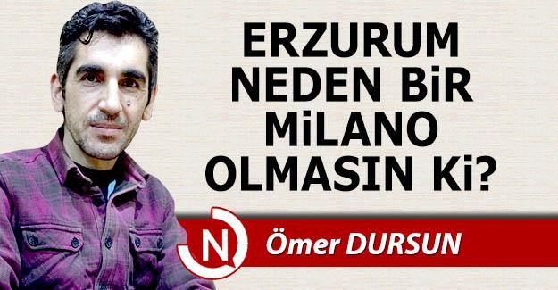 Erzurum neden bir Milano olmasın ki?
