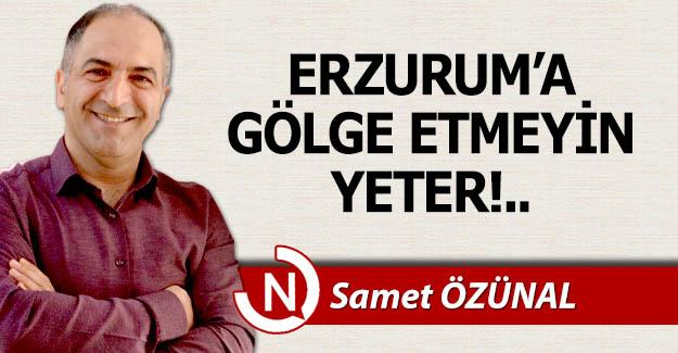 Erzurum'a gölge etmeyin yeter!..