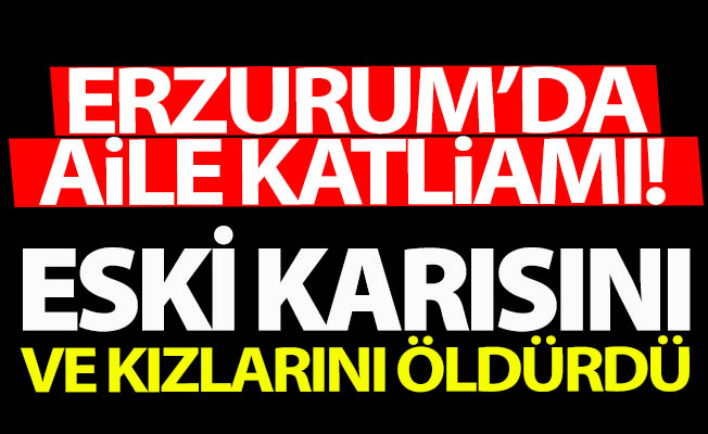 Erzurum'da aile katliamı!