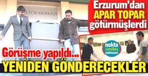 Erzurum'a geri gönderilecekler