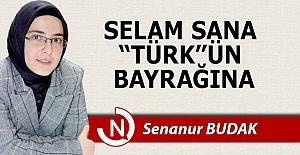 "Selam sana, ""Türk""ün bayrağına..."