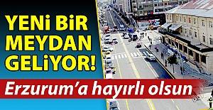Erzurum'a yeni meydan geliyor!..