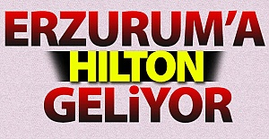 Erzurum#039;a HILTON geliyor!