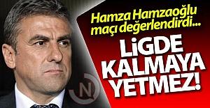 Hamzaoğlu: Ligde kalmaya yetmez!