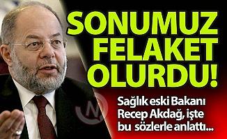 Recep Akdağ: Sonumuz felaket olurdu!