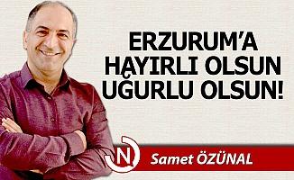 Erzurum'a hayırlı, uğurlu olsun!..