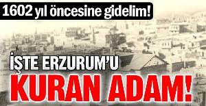 İşte Erzurum'u kuran adam!