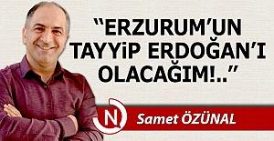 """""""Erzurum'un Tayyip Erdoğan'ı olacağım!"""""""